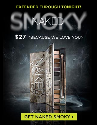 EXTENDED THROUGH TONIGHT! GET NAKED AND SMOKE OUT. NAKED SMOKY. $27. (BECAUSE WE LOVE YOU). GET NAKED SMOKY >