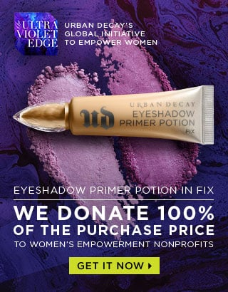 URBAN DECAY'S GLOBAL INITIATIVE TO EMPOWER WOMEN. EYESHADOW PRIMER POTION IN FIX. WE DONATE 100% OF THE PURCHASE PRICE TO WOMEN'S EMPOWERMENT NONPROFITS. GET IT NOW >