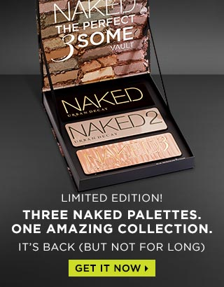 IT'S BACK (BUT NOT FOR LONG). LIMITED EDITION! NAKED: THE PERFECT 3SOME VAULT. THREE NAKED PALETTES. ONE AMAZING COLLECTION. GET IT NOW >