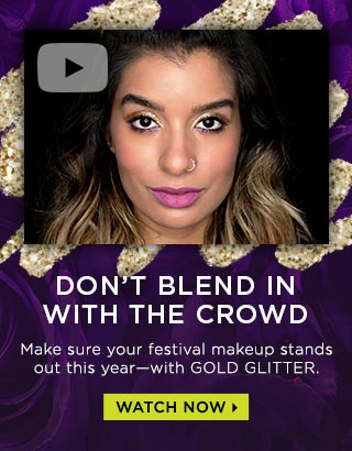 DON'T BLEND IN WITH THE CROWD. Make sure your festival makeup stands out this year—with GOLD GLITTER. WATCH NOW >