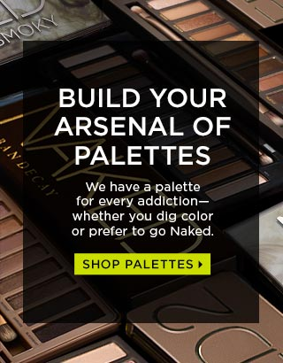 BUILD YOUR ARSENAL OF PALETTES. We have a palette for every addiction—whether you dig color or prefer to go Naked. SHOP PALETTES >