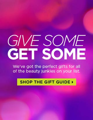 GIVE SOME. GET SOME. We've got the perfect gifts for all of the beauty junkies on your list. SHOP THE GIFT GUIDE >