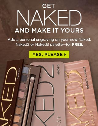 GET NAKED AND STAKE YOUR CLAIM. Add a personal engraving on your new Naked, Naked2 or Naked3 palette—for FREE. YES, PLEASE >