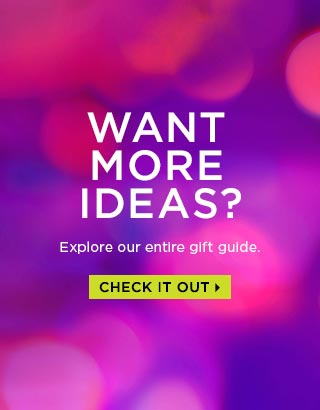 WANT MORE IDEAS? Explore our entire gift guide. CHECK IT OUT >