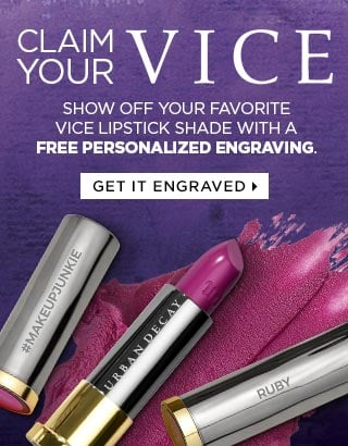 CLAIM YOUR VICE. Show off your favorite Vice Lipstick shade with a free personalized engraving. GET IT ENGRAVED >