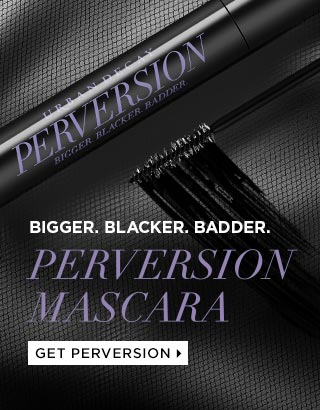 BIGGER, BLACKER, BADDER LASHES. PERVERSION MASCARA. GET PERVERSION >