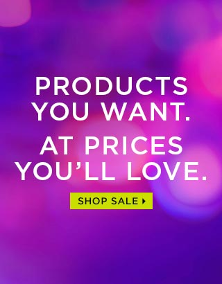 PRODUCTS YOU WANT. AT PRICES YOU'LL LOVE. SHOP SALE >