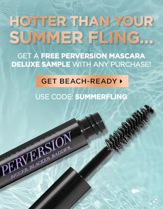 HOTTER THAN YOUR SUMMER FLING…Get a FREE Perversion Mascara deluxe sample with any purchase! Use code: SUMMERFLING. GET BEACH-READY >