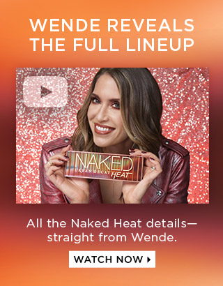 WENDE REVEALS THE FULL LINEUP. All the Naked Heat details—straight from Wende. WATCH NOW >