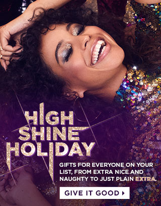 HIGH SHINE HOLIDAY. GIFTS FOR EVERYONE ON YOUR LIST, FROM NICE AND NAUGHTY TO PLAIN EXTRA. GIVE IT GOOD >