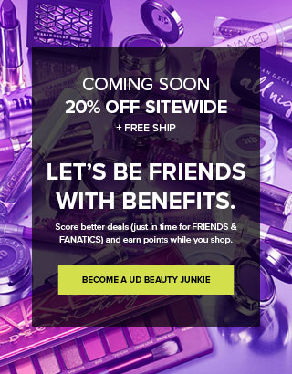 Coming Soon. Friends and Fanatics. 20% off sitewide + free ship. Let's be friends with benefits. Become a UD Beauty Junkie >