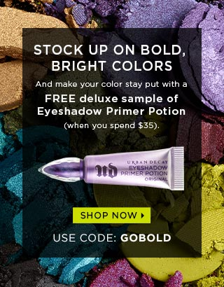 STOCK UP ON BOLD, BRIGHT COLORS. And make your color stay put with a FREE deluxe sample of Eyeshadow Primer Potion (when you spend $35). USE CODE: GOBOLD. SHOP NOW >