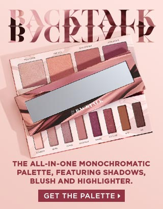 BACKTALK. The all-in-one monochromatic palette, featuring shadows, blush and highlighter. GET THE PALETTE >